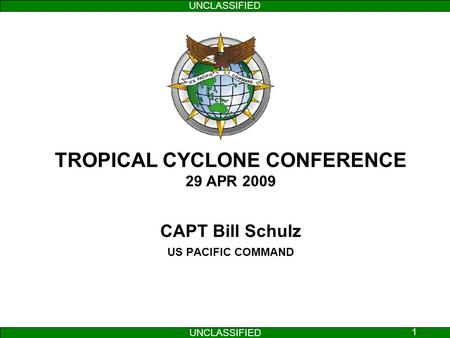 UNCLASSIFIED 1 TROPICAL CYCLONE CONFERENCE 29 APR 2009 CAPT Bill Schulz US PACIFIC COMMAND.