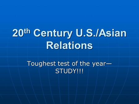 20 th Century U.S./Asian Relations Toughest test of the year— STUDY!!!