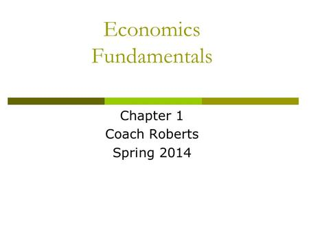 Economics Fundamentals Chapter 1 Coach Roberts Spring 2014.