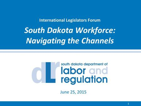 International Legislators Forum South Dakota Workforce: Navigating the Channels 1 June 25, 2015.