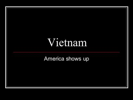 Vietnam America shows up. The Gulf of Tonkin Resolution Robert McNamara, President Johnson's Sec. Def. advises that U.S. should step up it's commitment.