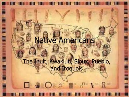 Native Americans The Inuit, Kwakiutl, Sioux, Pueblo, and Iroquois.