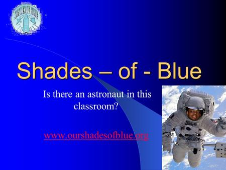 1 Shades – of - Blue Is there an astronaut in this classroom? www.ourshadesofblue.org.