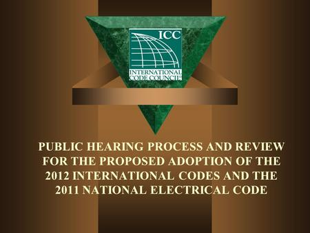 PUBLIC HEARING PROCESS AND REVIEW FOR THE PROPOSED ADOPTION OF THE 2012 INTERNATIONAL CODES AND THE 2011 NATIONAL ELECTRICAL CODE.