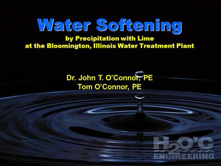 Water Softening by Precipitation with Lime at the Bloomington, Illinois Water Treatment Plant Dr. John T. O'Connor, PE Tom O'Connor, PE.