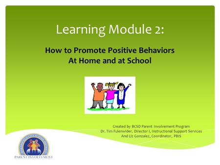 Learning Module 2: How to Promote Positive Behaviors At Home and at School Created by BCSD Parent Involvement Program Dr. Tim Fulenwider, Director I, Instructional.
