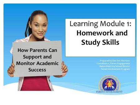 Learning Module 1: Homework and Study Skills Prepared by Dee Dee Harrison Coordinator, Parent Engagement Bakersfield City School District Parent Involvement.