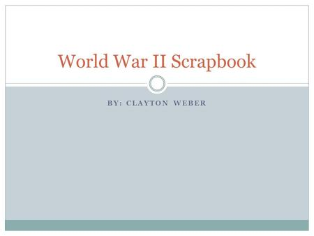 BY: CLAYTON WEBER World War II Scrapbook. I'm a Soldier, from The Pacific, for the United States.