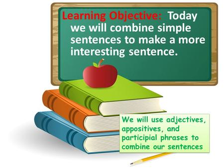 Learning Objective: Today we will combine simple sentences to make a more interesting sentence. We will use adjectives, appositives, and participial phrases.