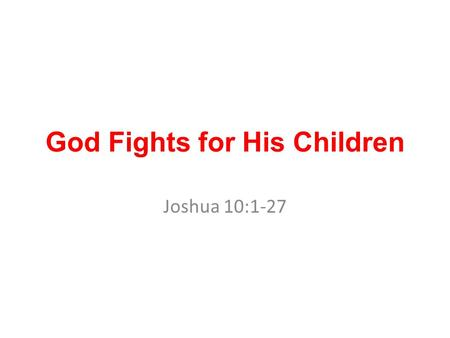 God Fights for His Children Joshua 10:1-27. Five southern coalition of Canaanite Kings Jerusalem, Hebron, Jarmuth, Lachish and Eglon. The battle ground.