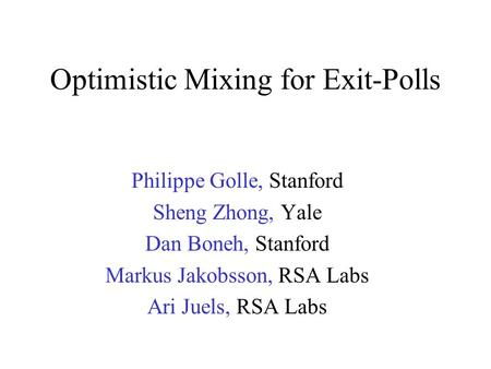 Optimistic Mixing for Exit-Polls Philippe Golle, Stanford Sheng Zhong, Yale Dan Boneh, Stanford Markus Jakobsson, RSA Labs Ari Juels, RSA Labs.