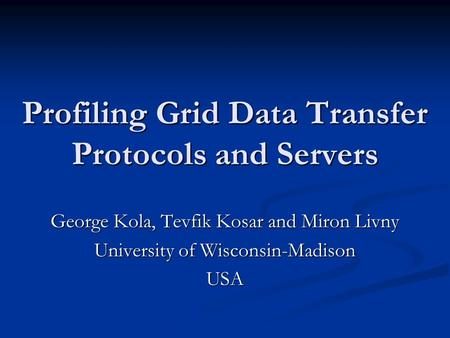 Profiling Grid Data Transfer Protocols and Servers George Kola, Tevfik Kosar and Miron Livny University of Wisconsin-Madison USA.
