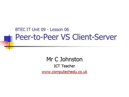 Mr C Johnston ICT Teacher www.computechedu.co.uk BTEC IT Unit 09 - Lesson 06 Peer-to-Peer VS Client-Server.