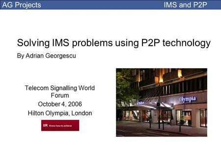 AG Projects IMS and P2P Solving IMS problems using P2P technology By Adrian Georgescu Telecom Signalling World Forum October 4, 2006 Hilton Olympia, London.