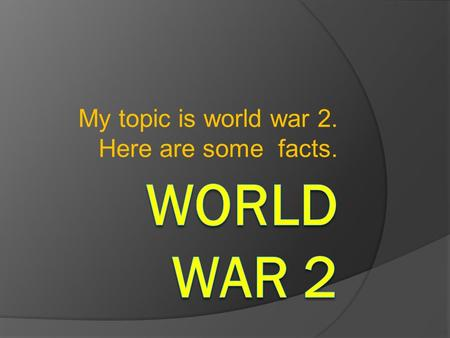 My topic is world war 2. Here are some facts.. World war 2 began all cause of Germany and Adolf Hitler. He wanted Germany to be bigger so he started to.