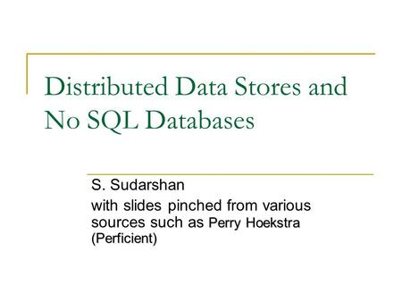 Distributed Data Stores and No SQL Databases S. Sudarshan Perry Hoekstra (Perficient) with slides pinched from various sources such as Perry Hoekstra (Perficient)