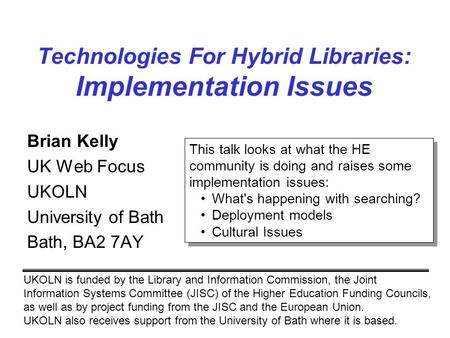 Technologies For Hybrid Libraries: Implementation Issues Brian Kelly UK Web Focus UKOLN University of Bath Bath, BA2 7AY UKOLN is funded by the Library.