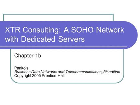 XTR Consulting: A SOHO Network with Dedicated Servers Chapter 1b Panko's Business Data Networks and Telecommunications, 5 th edition Copyright 2005 Prentice-Hall.