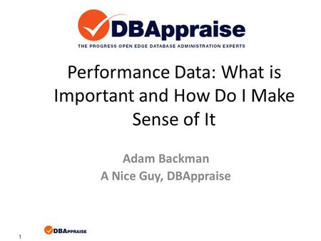 1 Performance Data: What is Important and How Do I Make Sense of It Adam Backman A Nice Guy, DBAppraise.