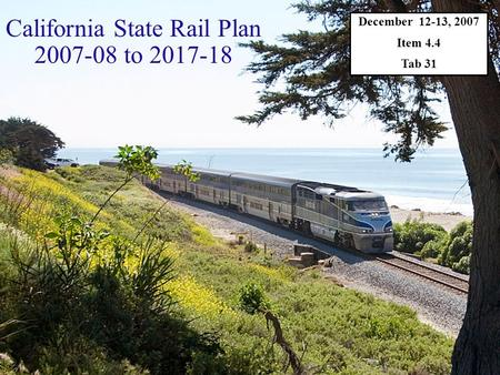 December 12-13, 2007 Item 4.4 Tab 31 California State Rail Plan 2007-08 to 2017-18.
