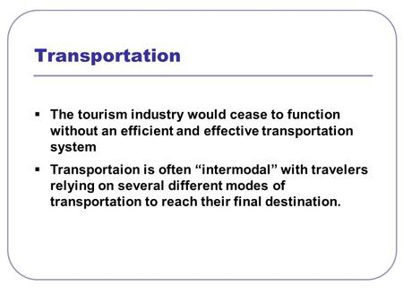 " The tourism industry would cease to function without an efficient and effective transportation system  Transportaion is often ""intermodal"" with travelers."