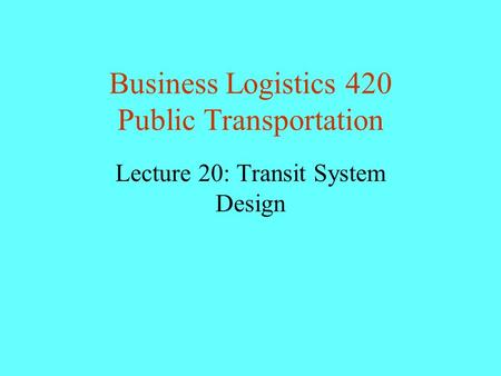 Business Logistics 420 Public Transportation Lecture 20: Transit System Design.