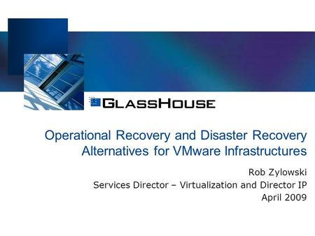 Operational Recovery and Disaster Recovery Alternatives for VMware Infrastructures Rob Zylowski Services Director – Virtualization and Director IP April.