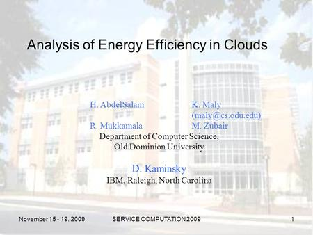 November 15 - 19, 2009SERVICE COMPUTATION 2009 Analysis of Energy Efficiency in Clouds H. AbdelSalamK. Maly R. MukkamalaM. Zubair Department.