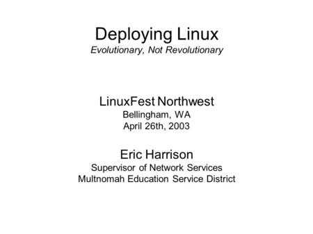 Deploying Linux Evolutionary, Not Revolutionary LinuxFest Northwest Bellingham, WA April 26th, 2003 Eric Harrison Supervisor of Network Services Multnomah.