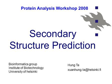 Secondary Structure Prediction Protein Analysis Workshop 2008 Bioinformatics group Institute of Biotechnology University of helsinki Hung Ta