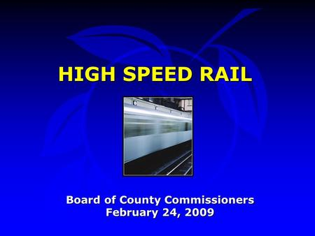 HIGH SPEED RAIL Board of County Commissioners February 24, 2009.