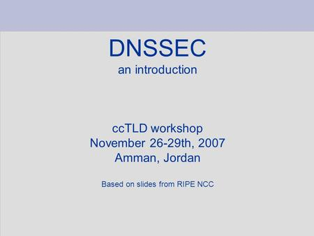 DNSSEC an introduction ccTLD workshop November 26-29th, 2007 Amman, Jordan Based on slides from RIPE NCC.