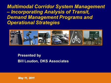 Multimodal Corridor System Management – Incorporating Analysis of Transit, Demand Management Programs and Operational Strategies Presented by Bill Loudon,
