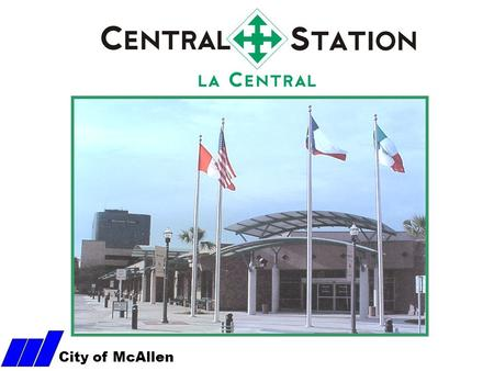 City of McAllen. McAllen Central Station History McAllen's Bus Terminal opened its doors to the public in January 2001. The primary goal of this facility.
