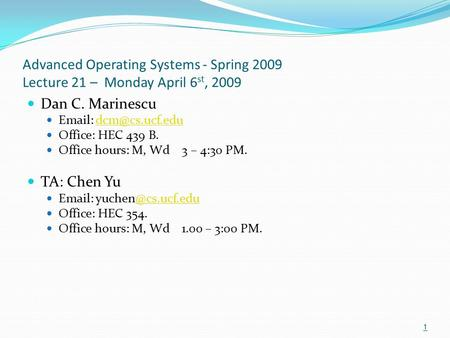 Advanced Operating Systems - Spring 2009 Lecture 21 – Monday April 6 st, 2009 Dan C. Marinescu   Office: HEC 439 B. Office.