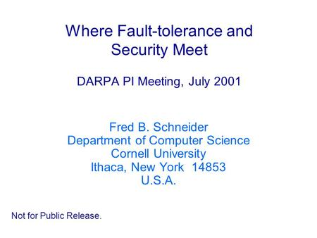 Where Fault-tolerance and Security Meet DARPA PI Meeting, July 2001 Fred B. Schneider Department of Computer Science Cornell University Ithaca, New York.