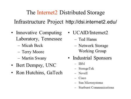 The Internet2 Distributed Storage Infrastructure Project  Innovative Computing Laboratory, Tennessee –Micah Beck –Terry Moore.