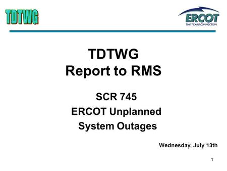 1 TDTWG Report to RMS SCR 745 ERCOT Unplanned System Outages Wednesday, July 13th.