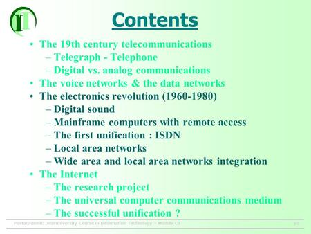 Postacademic Interuniversity Course in Information Technology – Module C1p1 Contents The 19th century telecommunications –Telegraph - Telephone –Digital.