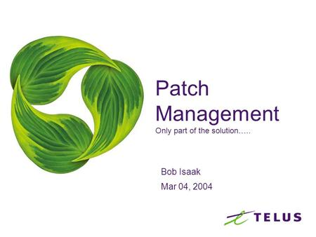 Patch Management Only part of the solution….. Bob Isaak Mar 04, 2004.