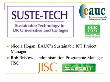 Nicola Hogan, EAUC's Sustainable ICT Project Manager Rob Bristow, e-administration Programme Manager JISC.