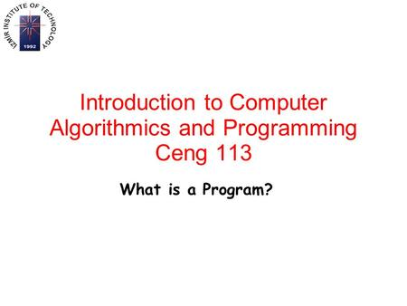 Introduction to Computer Algorithmics and Programming Ceng 113 What is a Program?