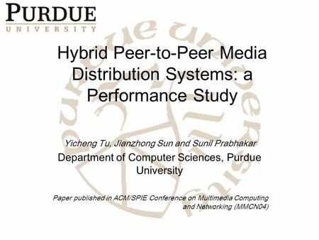 Hybrid Peer-to-Peer Media Distribution Systems: a Performance Study Yicheng Tu, Jianzhong Sun and Sunil Prabhakar Department of Computer Sciences, Purdue.