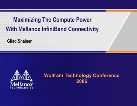 Maximizing The Compute Power With Mellanox InfiniBand Connectivity Gilad Shainer Wolfram Technology Conference 2006.