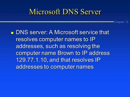 Chapter 13 Microsoft DNS Server n DNS server: A Microsoft service that resolves computer names to IP addresses, such as resolving the computer name Brown.