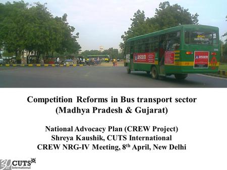 Competition Reforms in Bus transport sector (Madhya Pradesh & Gujarat) National Advocacy Plan (CREW Project) Shreya Kaushik, CUTS International CREW NRG-IV.