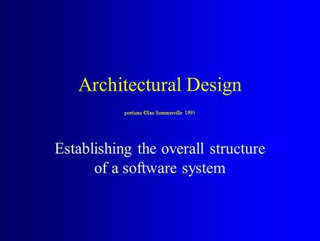 Architectural Design portions ©Ian Sommerville 1995 Establishing the overall structure of a software system.