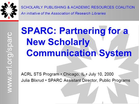 1 www.arl.org/sparc SPARC: Partnering for a New Scholarly Communication System ACRL STS Program Chicago, IL July 10, 2000 Julia Blixrud SPARC Assistant.