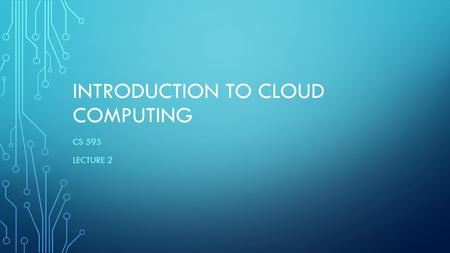 INTRODUCTION TO CLOUD COMPUTING CS 595 LECTURE 2.