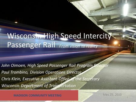 May 25, 2010 Wisconsin High Speed Intercity Passenger Rail From vision to reality MADISON COMMUNITY MEETING John Oimoen, High Speed Passenger Rail Program.